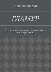 Чайковская, Анна Александровна  - Гламур. Отом, кчему приводит желание быть самой красивой…
