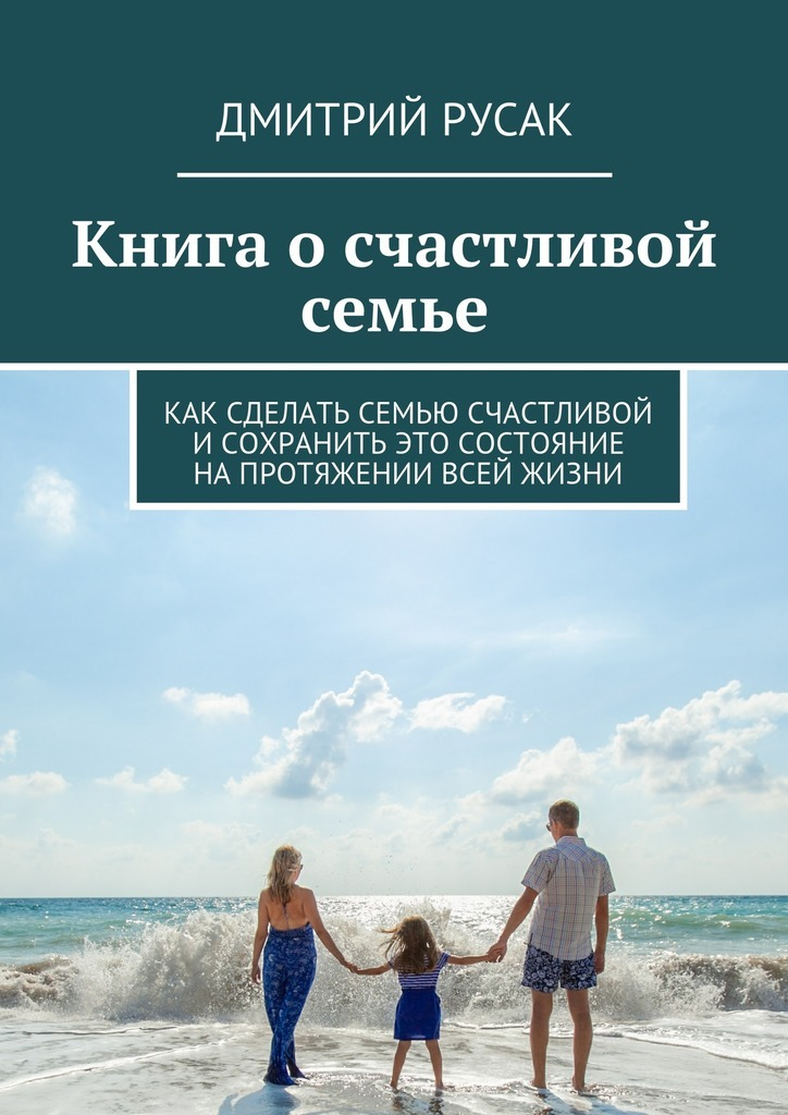Книга осчастливой семье. Как сделать семью счастливой и сохранить это состояние напротяжении всей жизни ( Дмитрий Иванович Русак  )