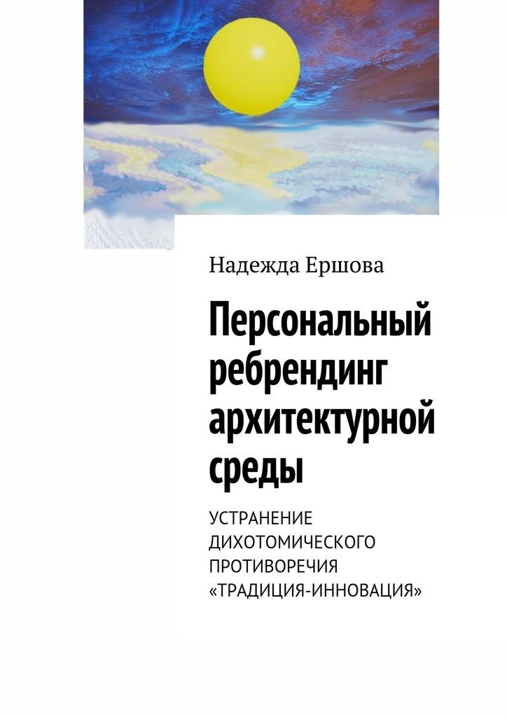 Надежда Ершова Персональный ребрендинг архитектурной среды. Устранение дихотомического противоречия «традиция-инновация»
