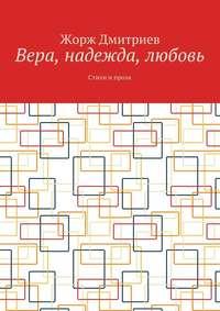 Дмитриев, Жорж  - Вера, надежда, любовь. Стихи и проза