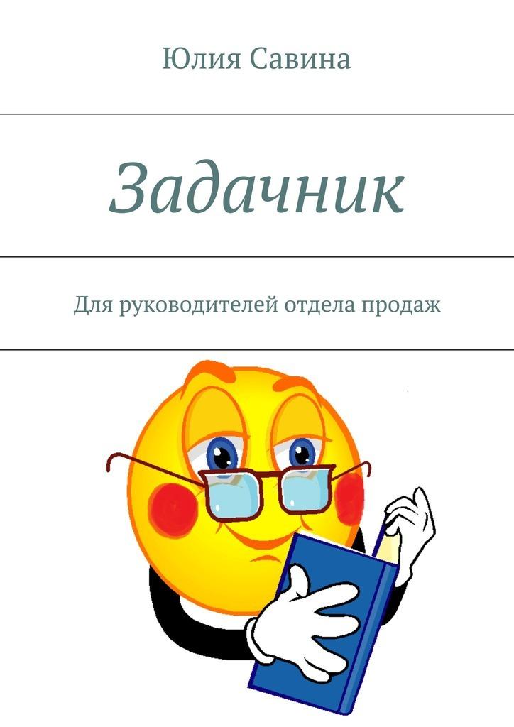 Юлия Владимировна Савина Задачник. Для руководителей отдела продаж