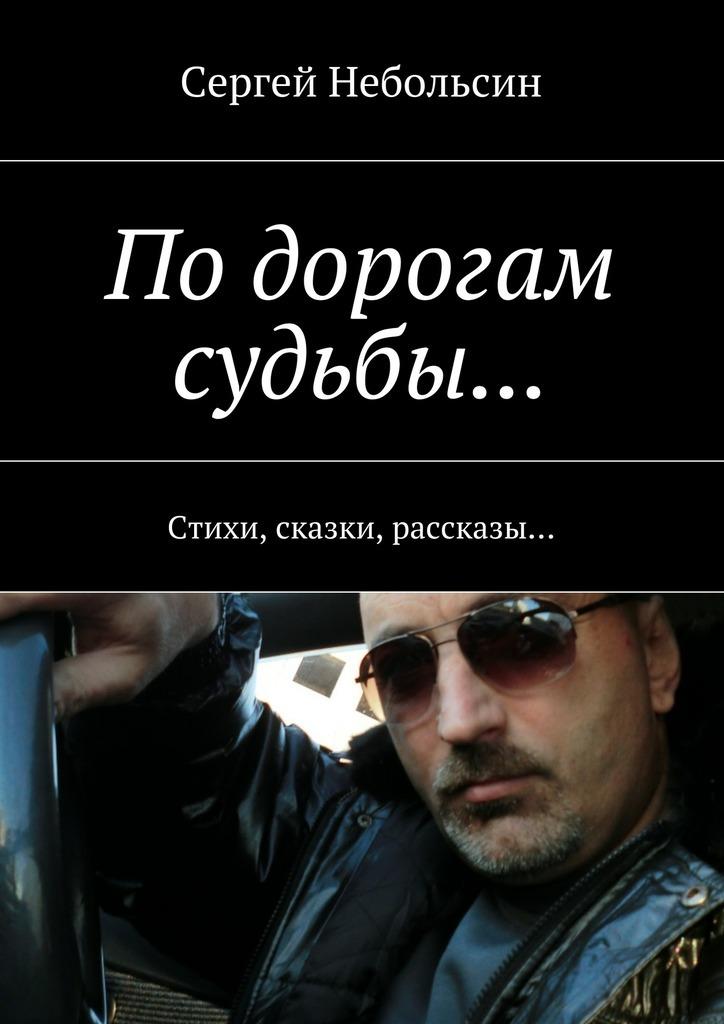 Сергей Небольсин По дорогам судьбы… Стихи, сказки, рассказы… прочее