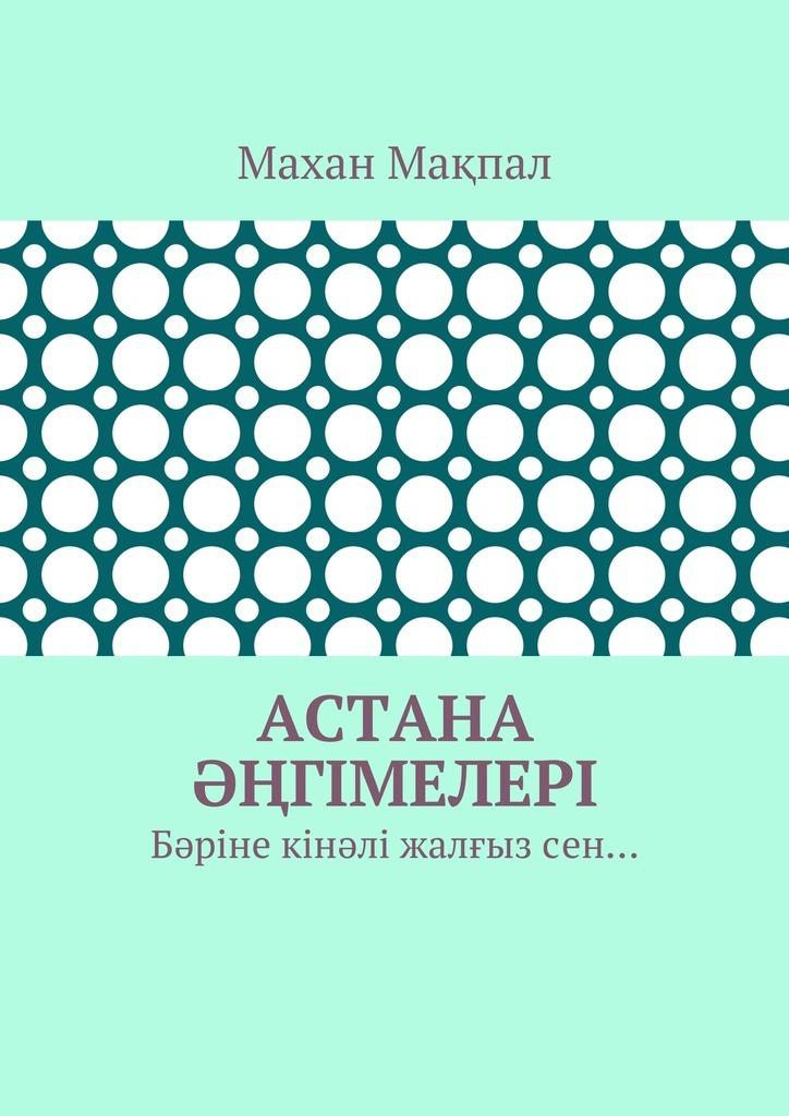 Махан Мақпал - Астана әңгімелері. Бәріне кінәлі жалғызсен…