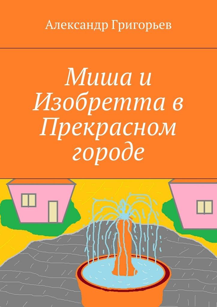 Александр Григорьев Миша и Изобретта в Прекрасном городе  фрэнк тэллис запретное