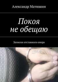 Матюшин, Александр Николаевич  - Покоя необещаю. Записки отставного опера