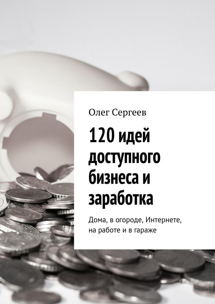 Олег Сергеев 120 идей доступного бизнеса и заработка. Дома, вогороде, Интернете, наработе ивгараже крис андерсон длинный хвост эффективная модель бизнеса в интернете