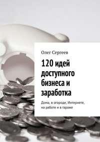 Сергеев, Олег  - 120 идей доступного бизнеса и заработка. Дома, вогороде, Интернете, наработе ивгараже