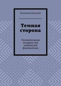 Владимир Далецкий - Темная сторона. Увлекательная история для любителей фантастики