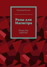 Владимир Алексеевич Козлов - Розы для Магистра. Роман для взрослых