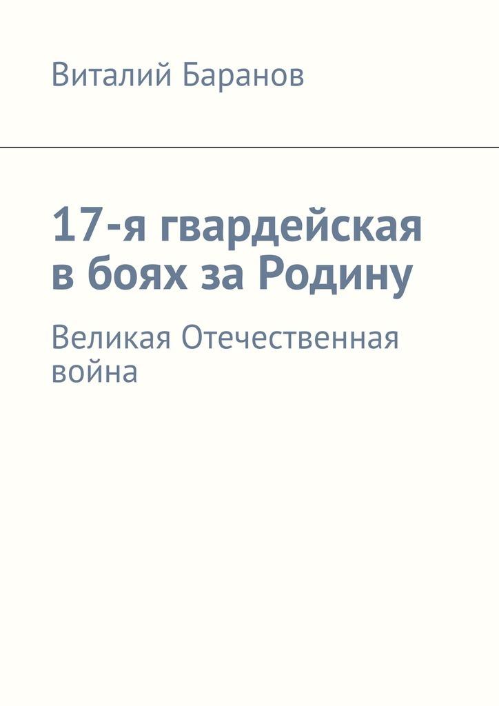 Виталий Баранов 17-я гвардейская вбоях заРодину. Великая Отечественная война виталий баранов сбоевого задания не
