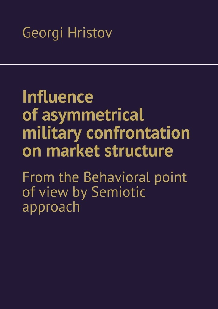 цены Georgi Hristov Influence of asymmetrical military confrontation on market structure. From the Behavioral point of view by Semiotic approach