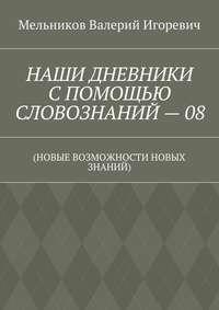 Мельников, Валерий Игоревич  - НАШИ ДНЕВНИКИ СПОМОЩЬЮ СЛОВОЗНАНИЙ–08. (НОВЫЕ ВОЗМОЖНОСТИ НОВЫХ ЗНАНИЙ)