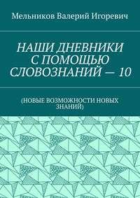 Мельников, Валерий Игоревич  - НАШИ ДНЕВНИКИ СПОМОЩЬЮ СЛОВОЗНАНИЙ–10. (НОВЫЕ ВОЗМОЖНОСТИ НОВЫХ ЗНАНИЙ)
