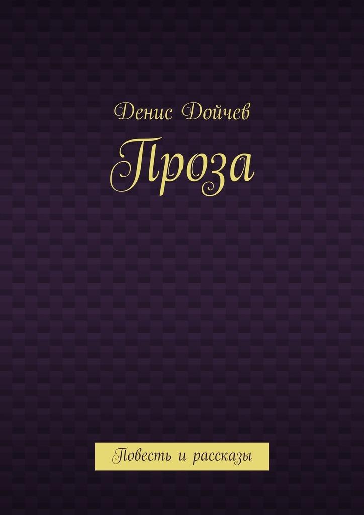 Денис Владимирович Дойчев Проза. Повесть ирассказы