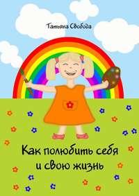 Свобода, Татьяна  - Как полюбить себя и свою жизнь
