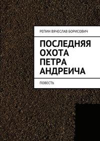 Репин, Вячеслав Борисович  - Последняя охота Петра Андреича. Повесть