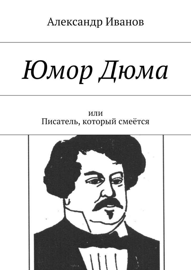 Александр Иванов ЮморДюма. Или писатель, который смеётся александр дюма сальватор