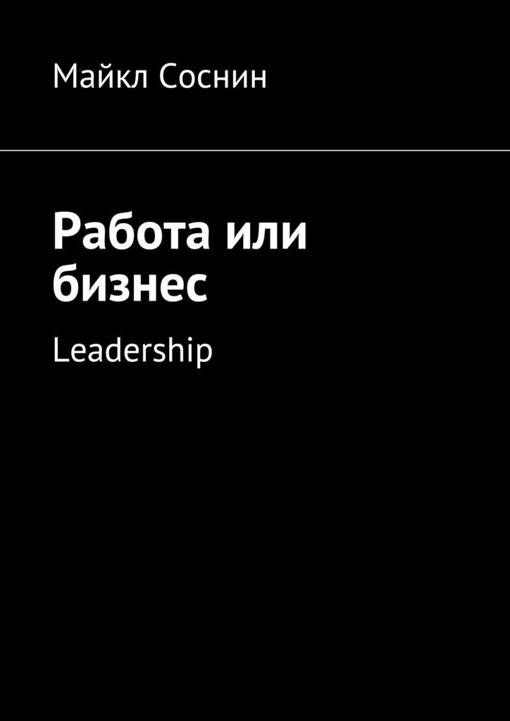 Майкл Соснин Работа или бизнес. Leadership майкл соснин лидерство в продажах