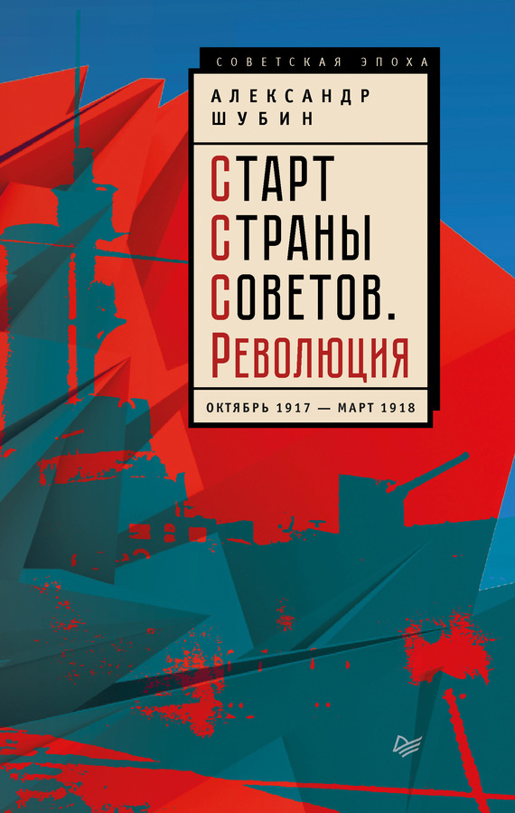 Александр Шубин - Старт Cтраны Советов. Революция. Октябрь 1917 – март 1918
