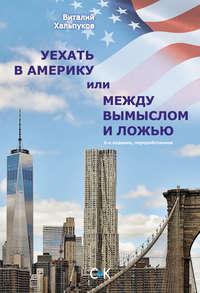 Хальпуков, Виталий  - Уехать в Америку, или Между вымыслом и ложью