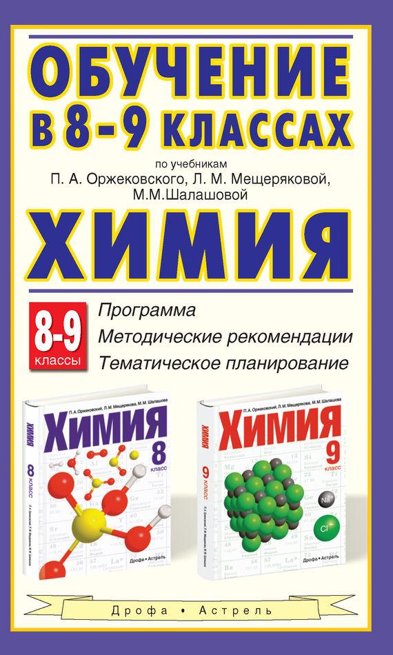 Обучение в 8-9 классах по учебникам П. А. Оржековского, Л. М. Мещеряковой, М. М. Шалашовой «Химия». 8-9 классы