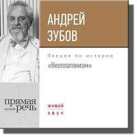Зубов, Андрей  - Лекция «Неоплатонизм»