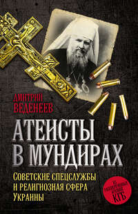 Веденеев, Дмитрий  - Атеисты в мундирах. Советские спецслужбы и религиозная сфера Украины