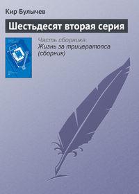 Булычев, Кир  - Шестьдесят вторая серия