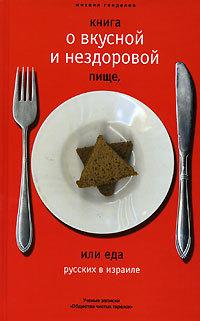 Михаил Генделев Книга о вкусной и нездоровой пище, или Еда русских в Израиле михаил генделев другое небо