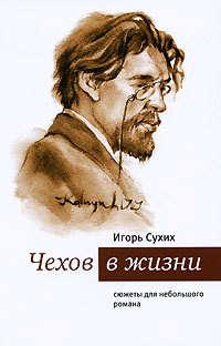 Сухих, И. Н.  - Чехов в жизни. Cюжеты для небольшого романа