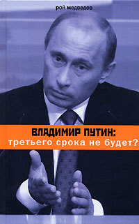 Рой Медведев Владимир Путин: третьего срока не будет? рой медведев время путина