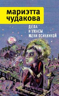 Чудакова, Мариэтта  - Дела и ужасы Жени Осинкиной (сборник)