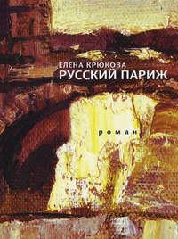 Елена Крюкова - Русский Париж