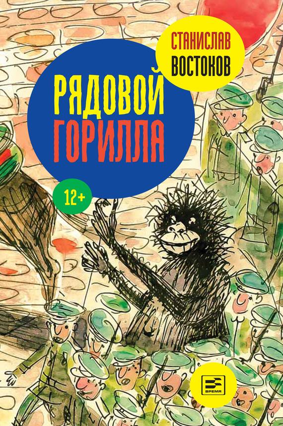 Станислав Востоков Рядовой Горилла ISBN: 978-5-9691-1275-9 востоков с в не кормить и не дразнить