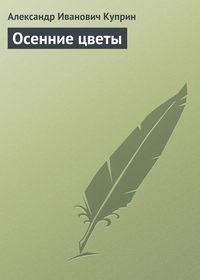 Куприн, Александр Иванович  - Осенние цветы