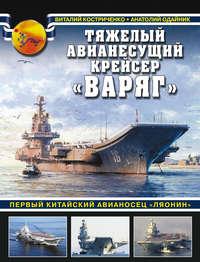 Костриченко, Виталий  - Тяжелый авианесущий крейсер «Варяг». Первый китайский авианосец «Ляонин»