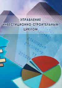 - Управление инвестиционно-строительным циклом (на примере реализации программ жилищного строительства города Москвы)