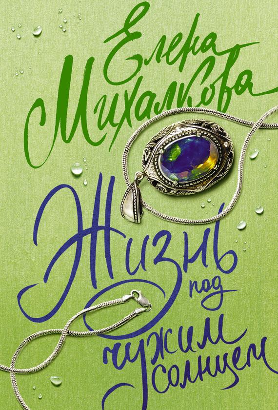 Елена Михалкова Жизнь под чужим солнцем