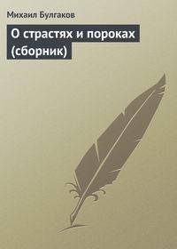 Булгаков, Михаил  - О страстях и пороках (сборник)