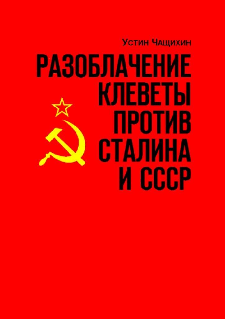 Устин Чащихин - Разоблачение клеветы против Сталина иСССР. Независимое исследование