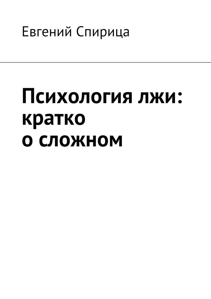 Евгений Валерьевич Спирица Психология лжи: кратко осложном детектор лжи