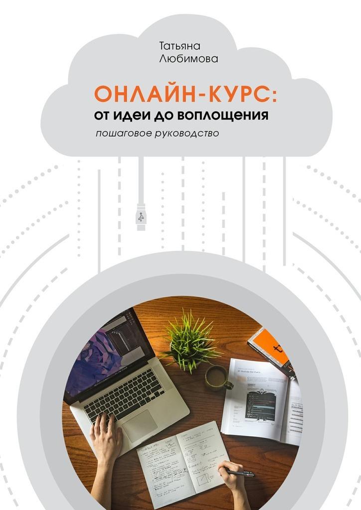 Т. А. Любимова Онлайн-курс: от идеи до воплощения. Пошаговое руководство
