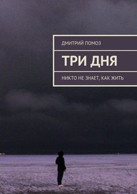 Помоз, Дмитрий  - Три дня. Никто незнает, как жить