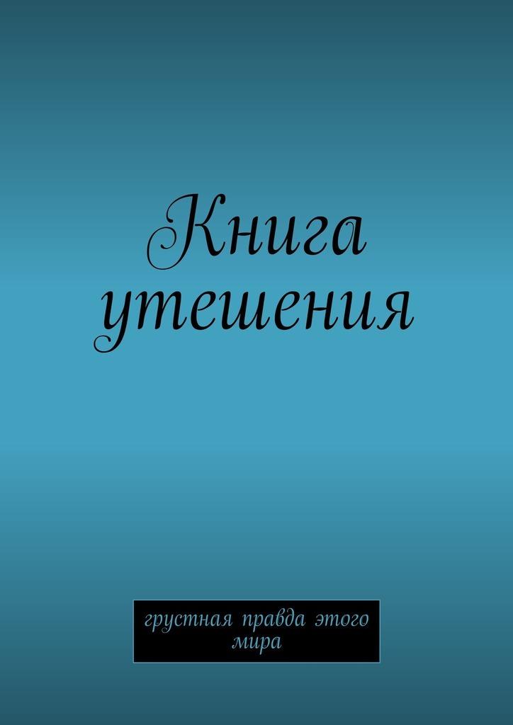 Обложка книги Книга утешения. Грустная правда этого мира, автор М. Второй