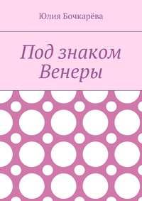 Бочкарёва, Юлия  - Под знаком Венеры