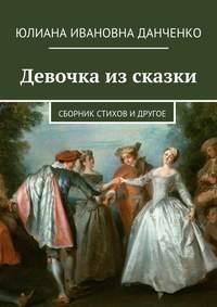 Данченко, Юлиана  - Девочка из сказки. Сборник стихов и другое