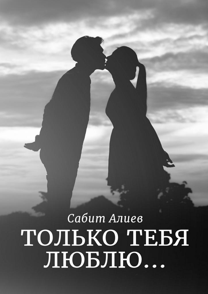 Сабит Алиев Только тебя люблю… сабит ахматнуров великий гунн