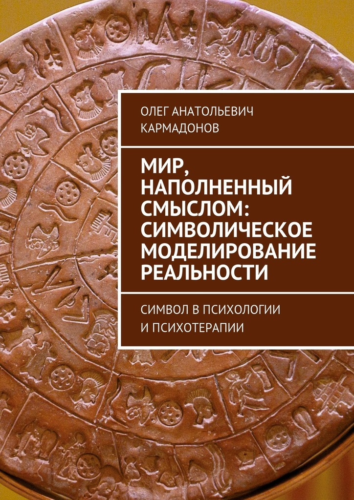 Олег Кармадонов - Мир, наполненный смыслом: символическое моделирование реальности. Символ впсихологии ипсихотерапии