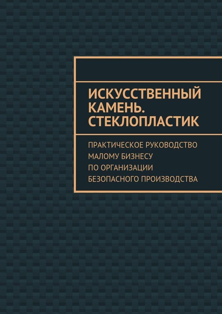 Евгения Тишкина - Искусственный камень. Стеклопластик. Практическое руководство малому бизнесу поорганизации безопасного производства