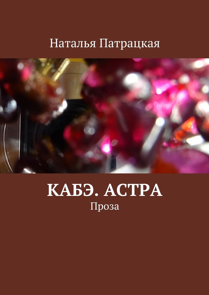 Наталья Патрацкая Кабэ. Астра. Проза наталья патрацкая кабэ астра проза